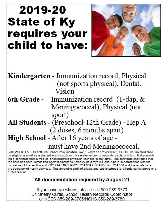 2019-20 State of Ky requires your child to have:  Kindergarten - Immunization record, Physical (not sports physical), Dental, Vision  6th Grade -    Immunization record  (T-dap, &Meningococcal), Physical (not sport)  All Students - (Preschool-12th Grade) - Hep A (2 doses, 6 months apart)  High School - After 16 years of age -  must have 2nd Meningococcal.  All documentation required by August 21  If you have questions, please call 859-289-3770  Dr. Sherry Curtis, School Health Records Coordinator  or NCES 859-289-3785/NCHS 859-289-3780